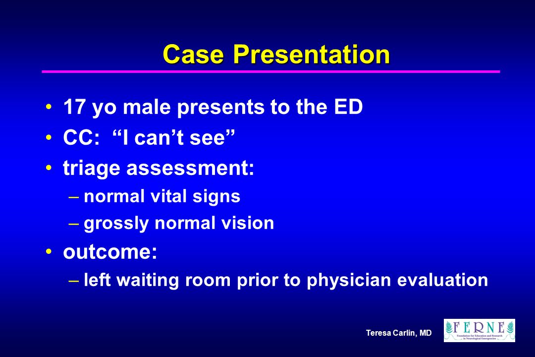 Case Presentation 17 yo male presents to the ED CC: I can't see