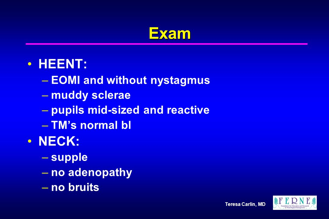 Exam HEENT: NECK: EOMI and without nystagmus muddy sclerae