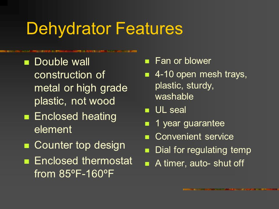 Dehydrator Features Double wall construction of metal or high grade plastic, not wood. Enclosed heating element.