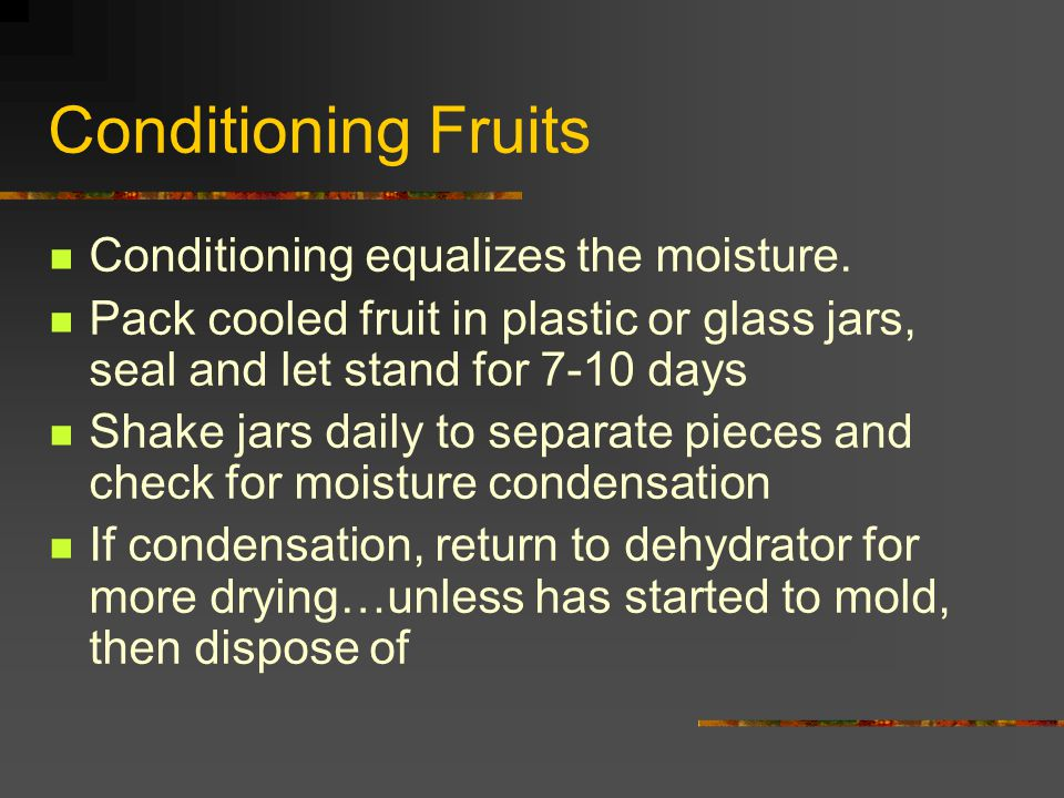 Conditioning Fruits Conditioning equalizes the moisture.