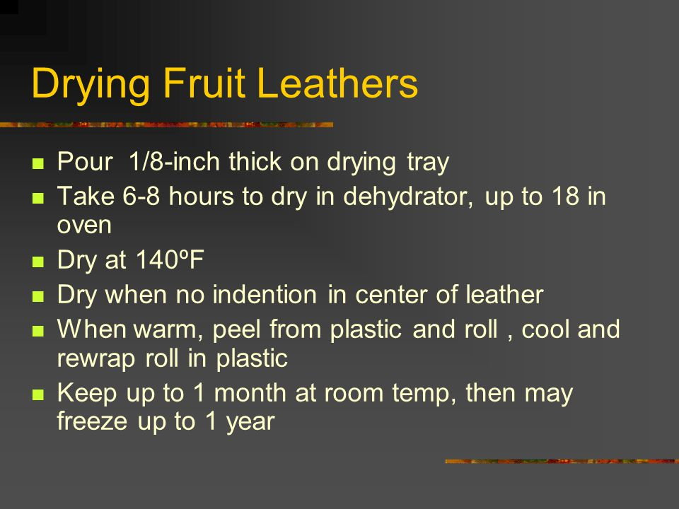 Drying Fruit Leathers Pour 1/8-inch thick on drying tray