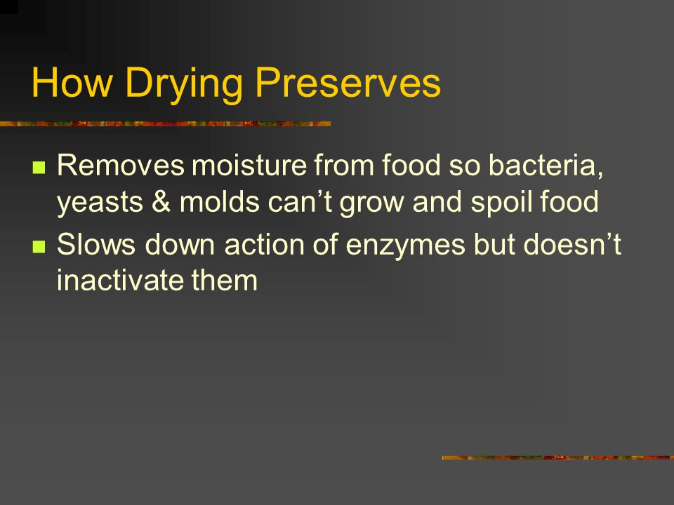 How Drying Preserves Removes moisture from food so bacteria, yeasts & molds can't grow and spoil food.