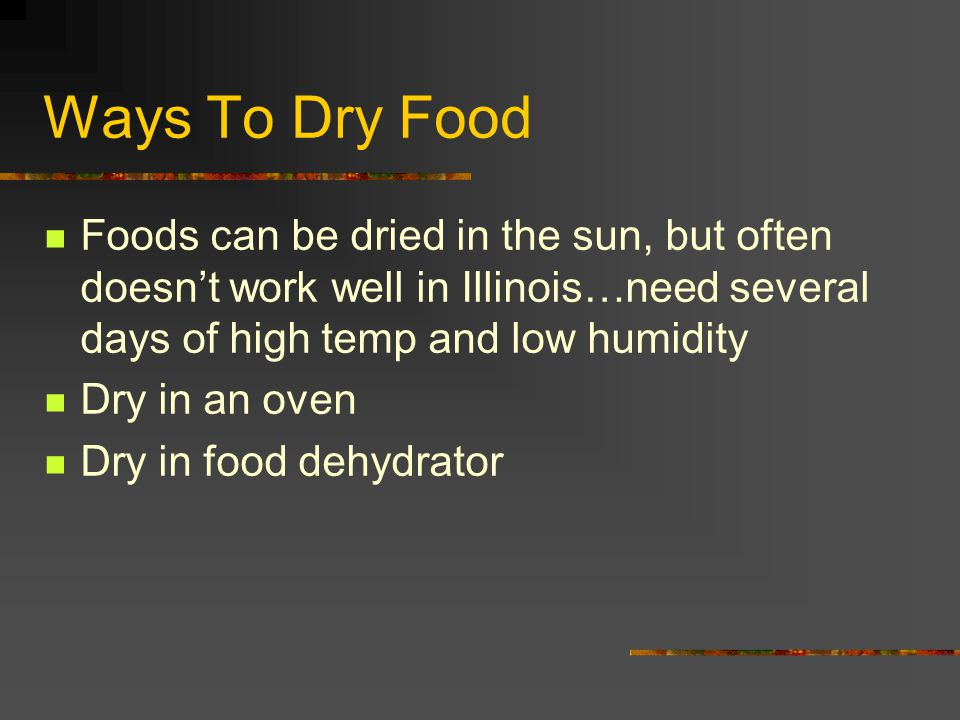 Ways To Dry Food Foods can be dried in the sun, but often doesn't work well in Illinois…need several days of high temp and low humidity.