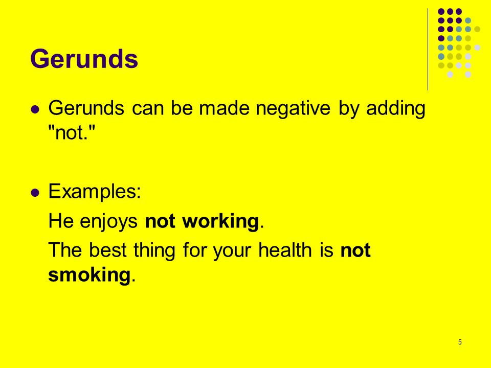Gerunds Gerunds can be made negative by adding not. Examples: