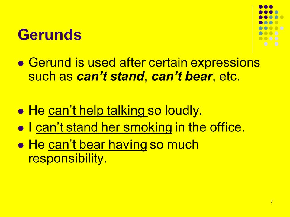 Gerunds Gerund is used after certain expressions such as can't stand, can't bear, etc. He can't help talking so loudly.