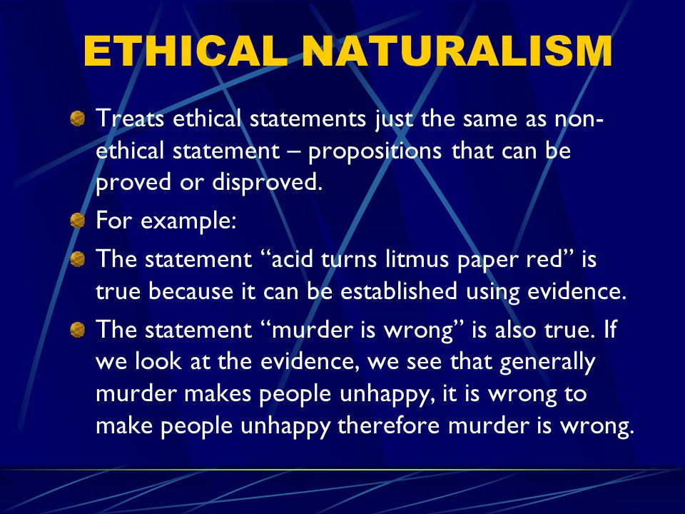 ETHICAL NATURALISM Treats ethical statements just the same as non-ethical statement – propositions that can be proved or disproved.