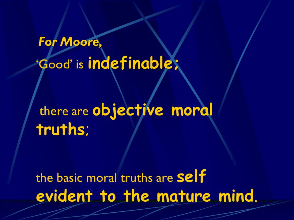 For Moore, 'Good' is indefinable; there are objective moral truths; the basic moral truths are self evident to the mature mind.