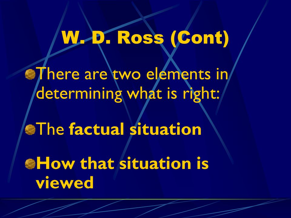 W. D. Ross (Cont) There are two elements in determining what is right: The factual situation.