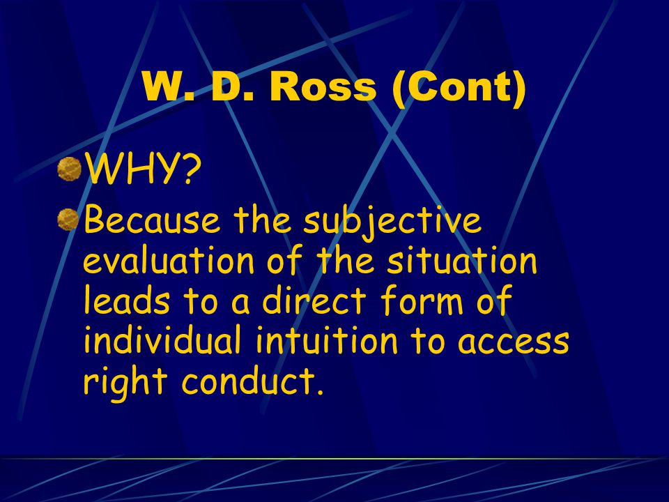 W. D. Ross (Cont) WHY Because the subjective evaluation of the situation leads to a direct form of individual intuition to access right conduct.