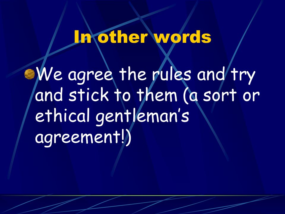 In other words We agree the rules and try and stick to them (a sort or ethical gentleman's agreement!)