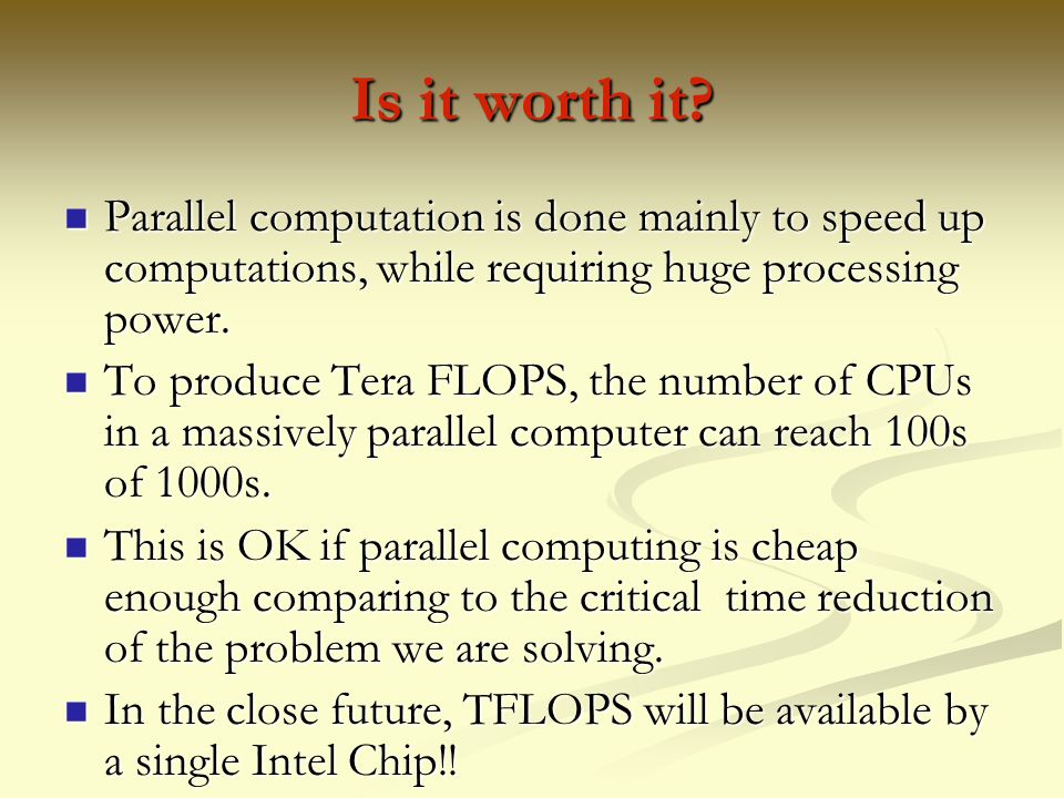 Is it worth it Parallel computation is done mainly to speed up computations, while requiring huge processing power.