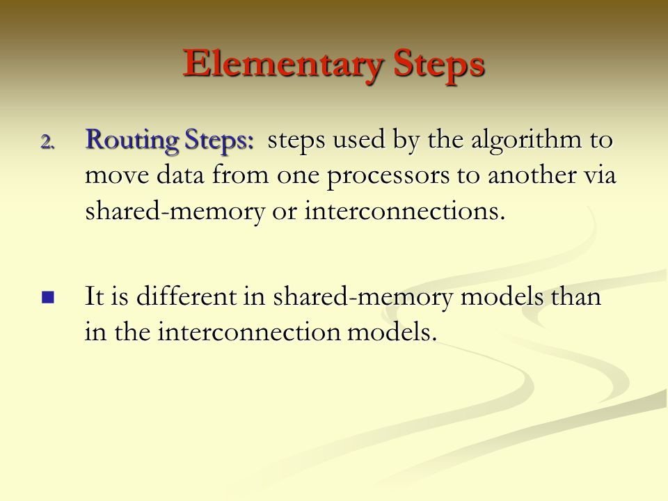 Elementary Steps Routing Steps: steps used by the algorithm to move data from one processors to another via shared-memory or interconnections.