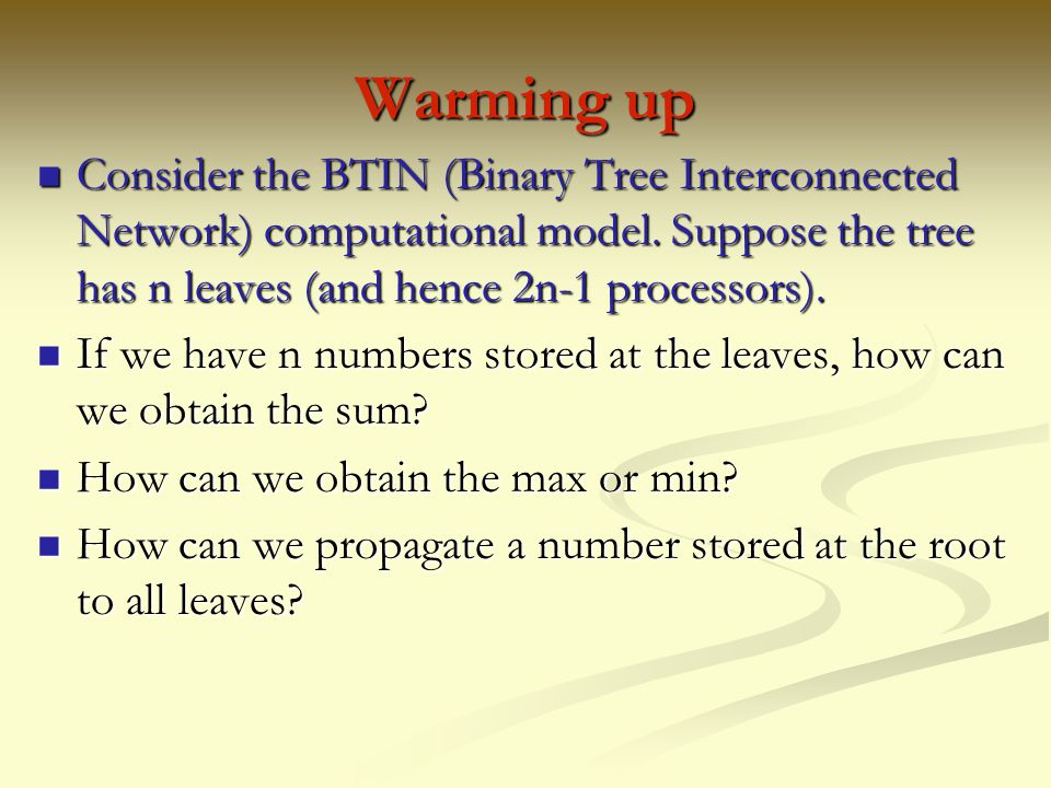 Warming up Consider the BTIN (Binary Tree Interconnected Network) computational model. Suppose the tree has n leaves (and hence 2n-1 processors).