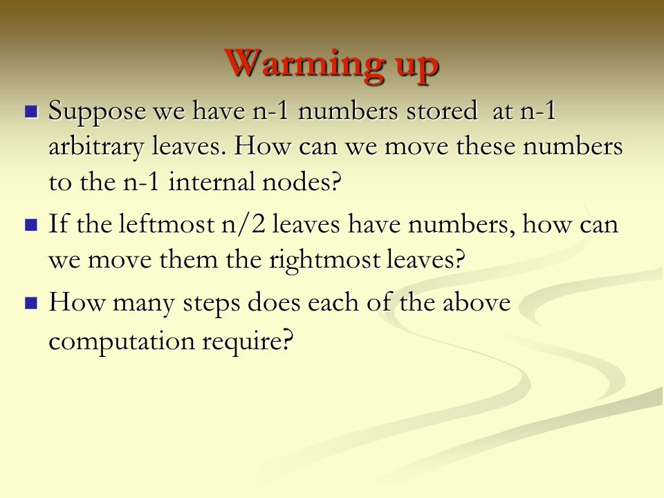 Warming up Suppose we have n-1 numbers stored at n-1 arbitrary leaves. How can we move these numbers to the n-1 internal nodes