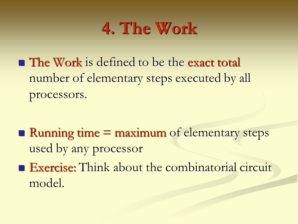4. The Work The Work is defined to be the exact total number of elementary steps executed by all processors.