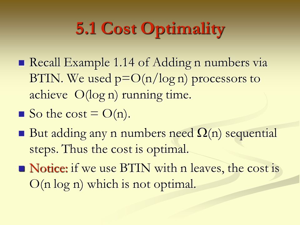 5.1 Cost Optimality Recall Example 1.14 of Adding n numbers via BTIN. We used p=O(n/log n) processors to achieve O(log n) running time.