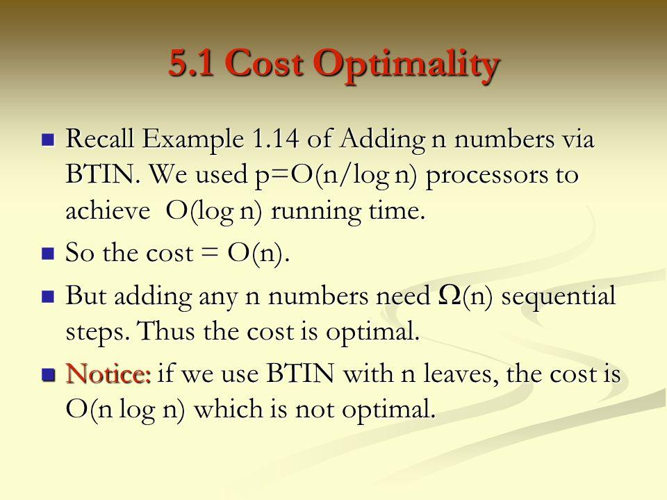5.1 Cost Optimality Recall Example 1.14 of Adding n numbers via BTIN. We used p=O(n/log n) processors to achieve O(log n) running time.