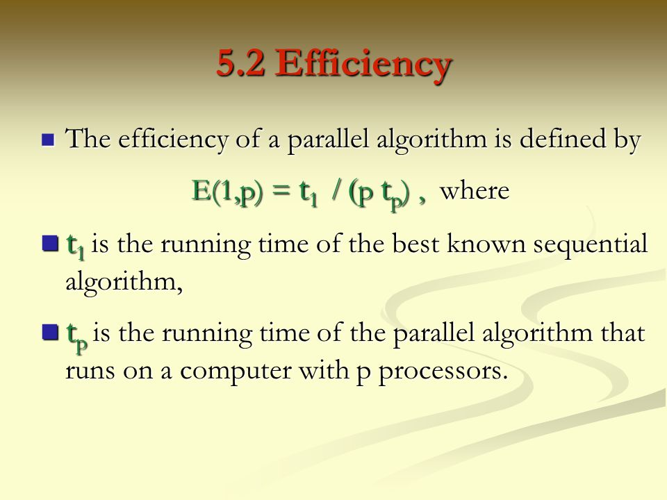 5.2 Efficiency The efficiency of a parallel algorithm is defined by. E(1,p) = t1 / (p tp) , where.