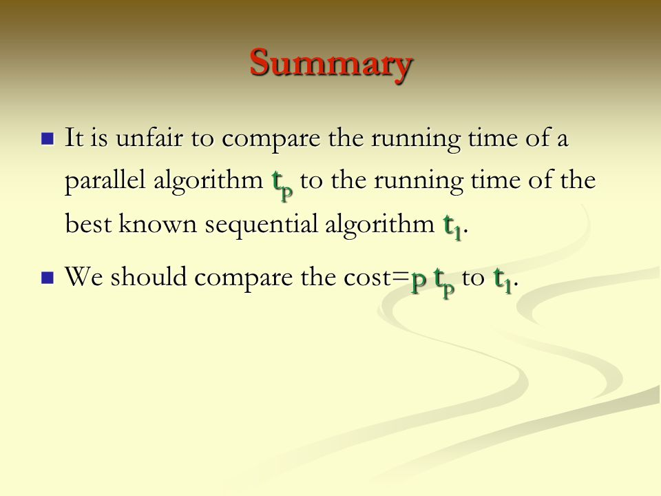 Summary It is unfair to compare the running time of a parallel algorithm tp to the running time of the best known sequential algorithm t1.