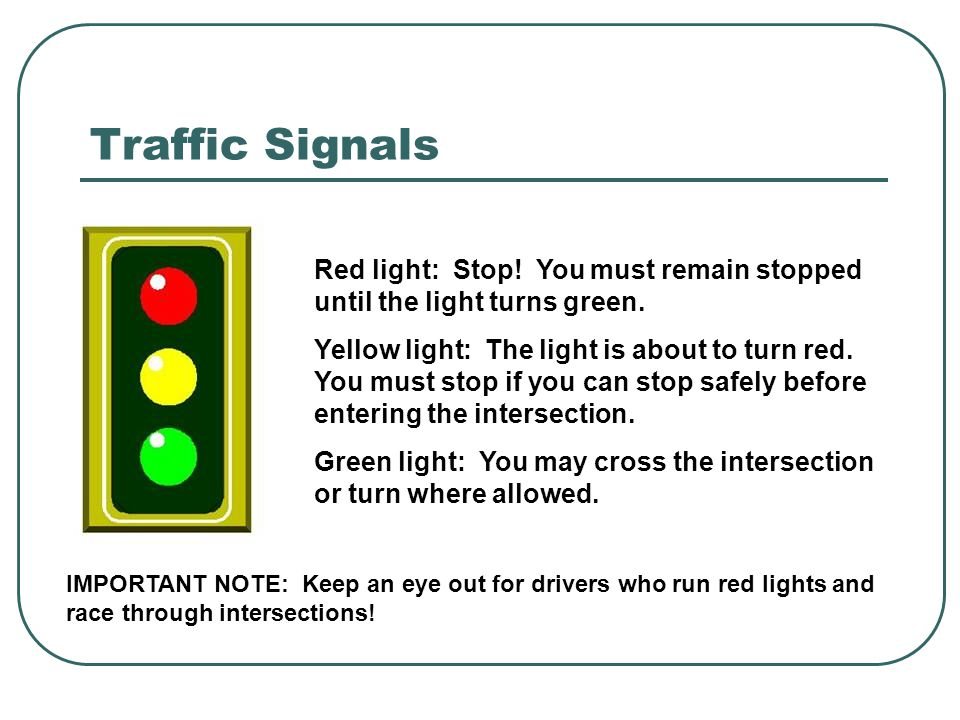 Traffic Signals Red light: Stop! You must remain stopped until the light turns green.