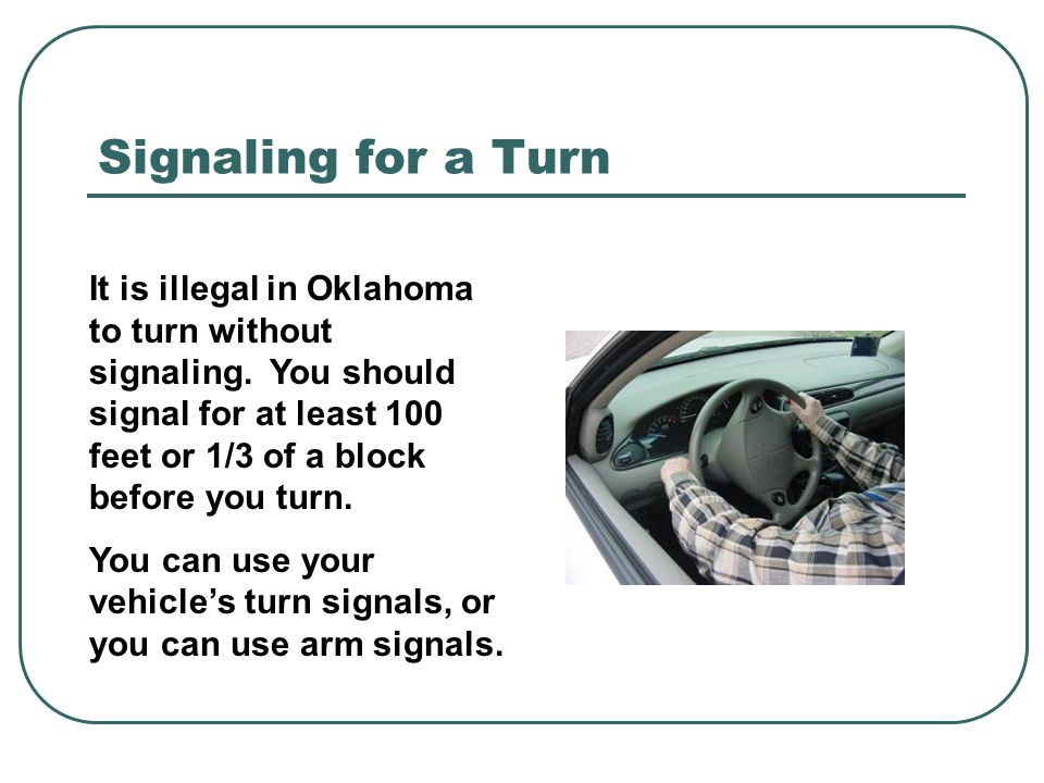 Signaling for a Turn It is illegal in Oklahoma to turn without signaling. You should signal for at least 100 feet or 1/3 of a block before you turn.