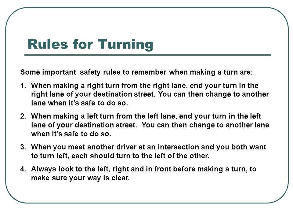 Rules for Turning Some important safety rules to remember when making a turn are: