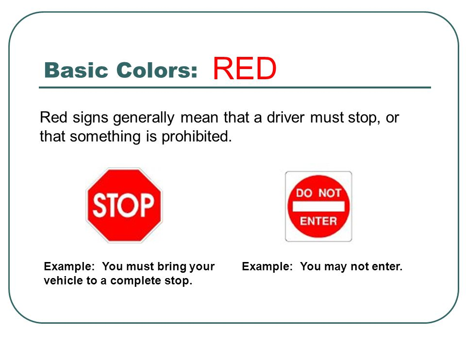 Basic Colors: RED. Red signs generally mean that a driver must stop, or that something is prohibited.