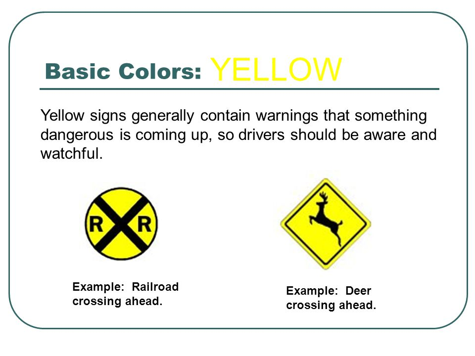 Basic Colors: YELLOW. Yellow signs generally contain warnings that something dangerous is coming up, so drivers should be aware and watchful.