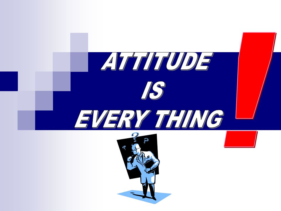 ! ATTITUDE IS EVERY THING