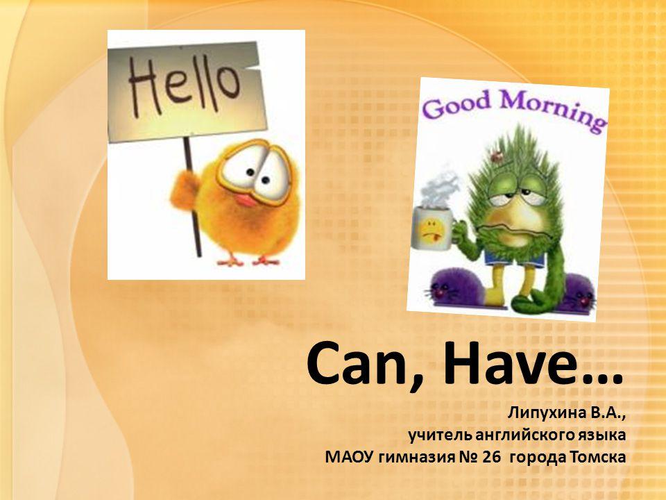 Can, Have… Липухина В.А., учитель английского языка МАОУ гимназия № 26 города Томска