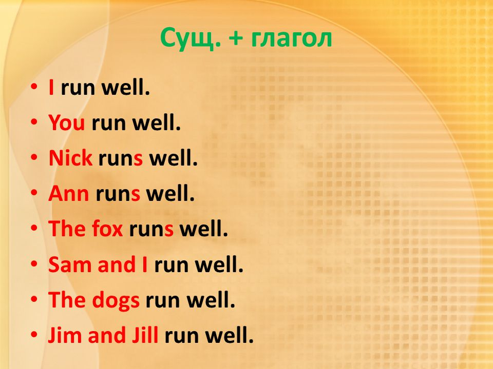 Сущ. + глагол I run well. You run well. Nick runs well. Ann runs well.