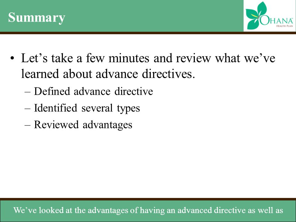 Summary Let's take a few minutes and review what we've learned about advance directives. Defined advance directive.