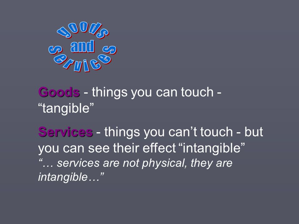 g o o d s and. s e r v i c e s. Goods - things you can touch - tangible