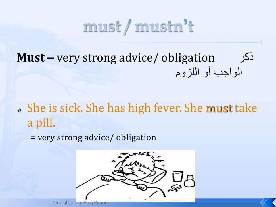 must / mustn't Must – very strong advice/ obligation ذكر الواجب أو اللزوم. She is sick. She has high fever. She must take a pill.