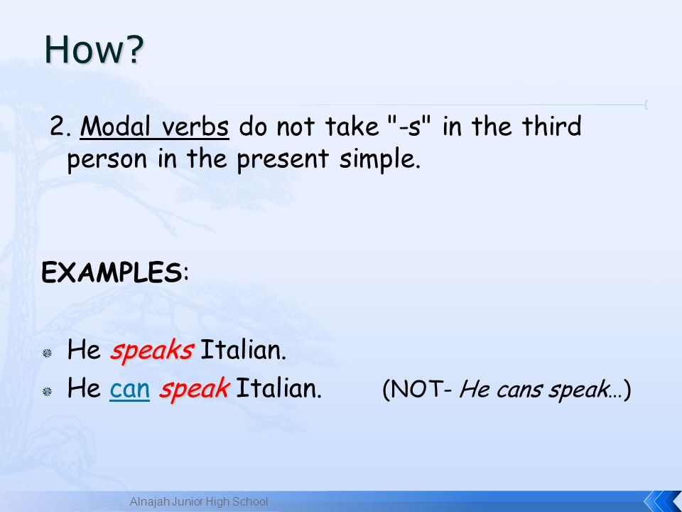 How 2. Modal verbs do not take -s in the third person in the present simple. EXAMPLES: He speaks Italian.