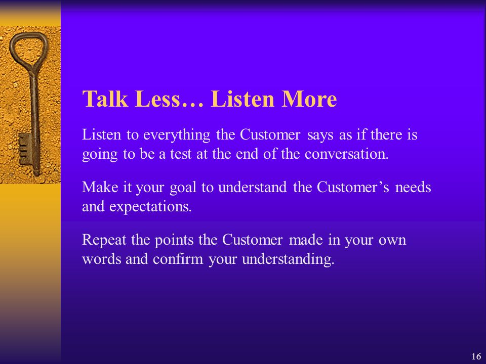 Talk Less… Listen More Listen to everything the Customer says as if there is going to be a test at the end of the conversation.