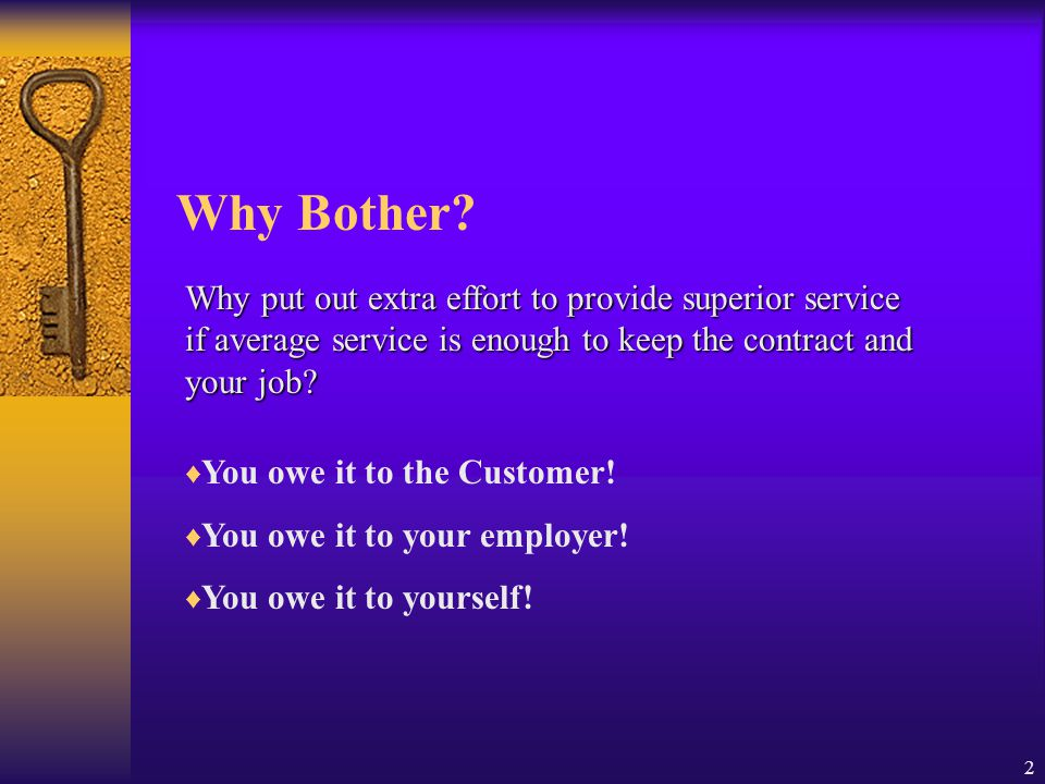 Why Bother Why put out extra effort to provide superior service if average service is enough to keep the contract and your job