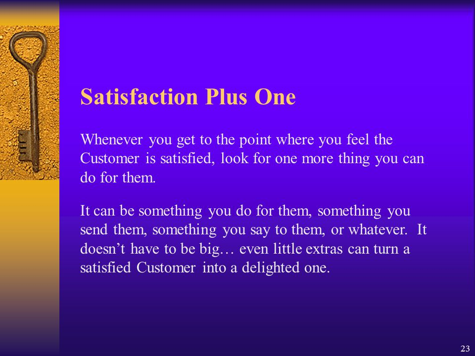 Satisfaction Plus One Whenever you get to the point where you feel the Customer is satisfied, look for one more thing you can do for them.