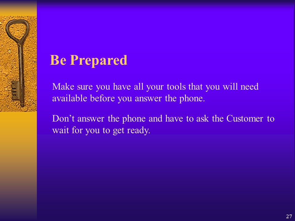 Be Prepared Make sure you have all your tools that you will need available before you answer the phone.