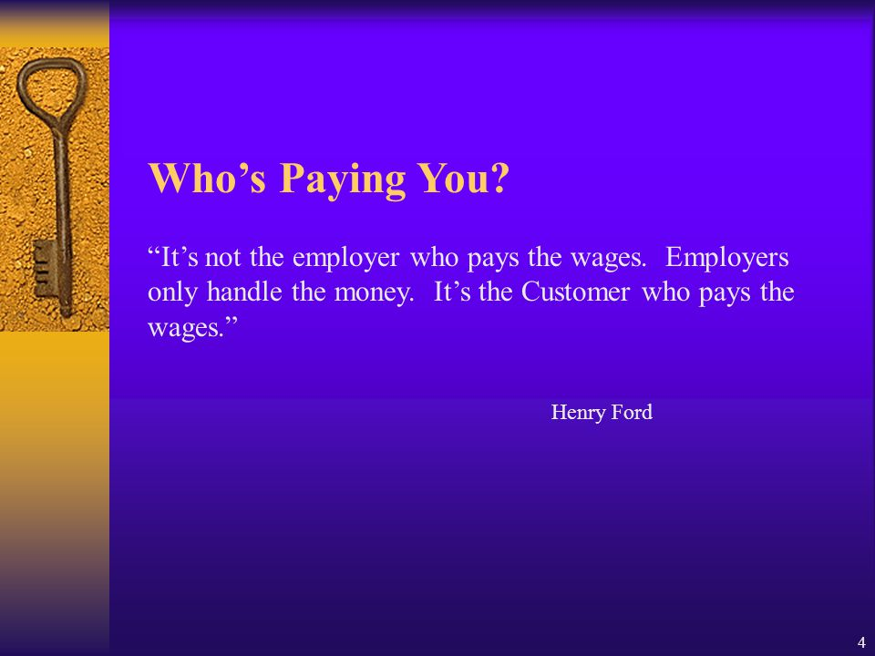Who's Paying You It's not the employer who pays the wages. Employers only handle the money. It's the Customer who pays the wages.