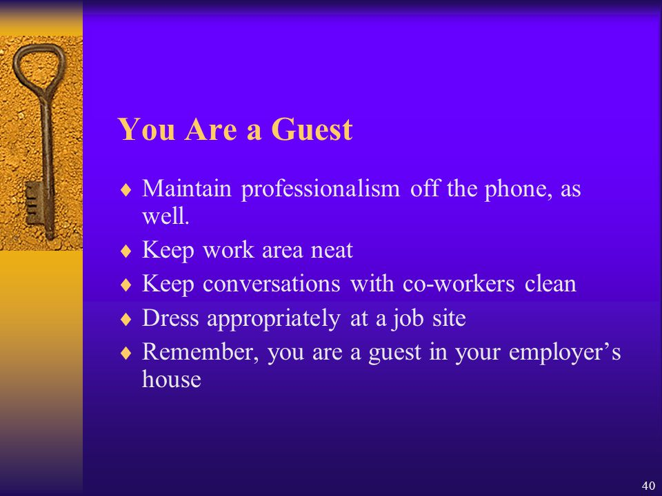 You Are a Guest Maintain professionalism off the phone, as well.