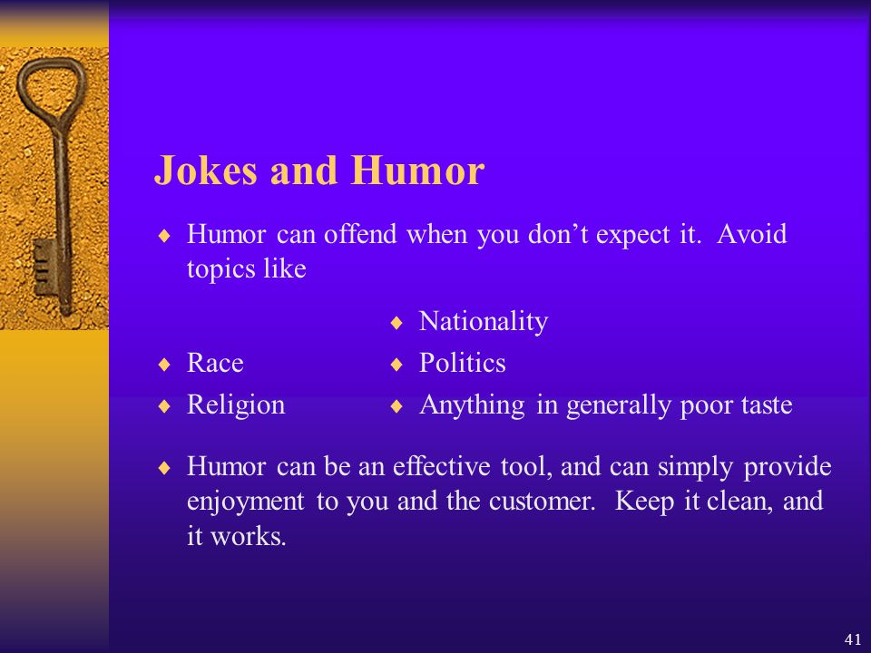 Jokes and Humor Humor can offend when you don't expect it. Avoid topics like. Race. Religion. Nationality.