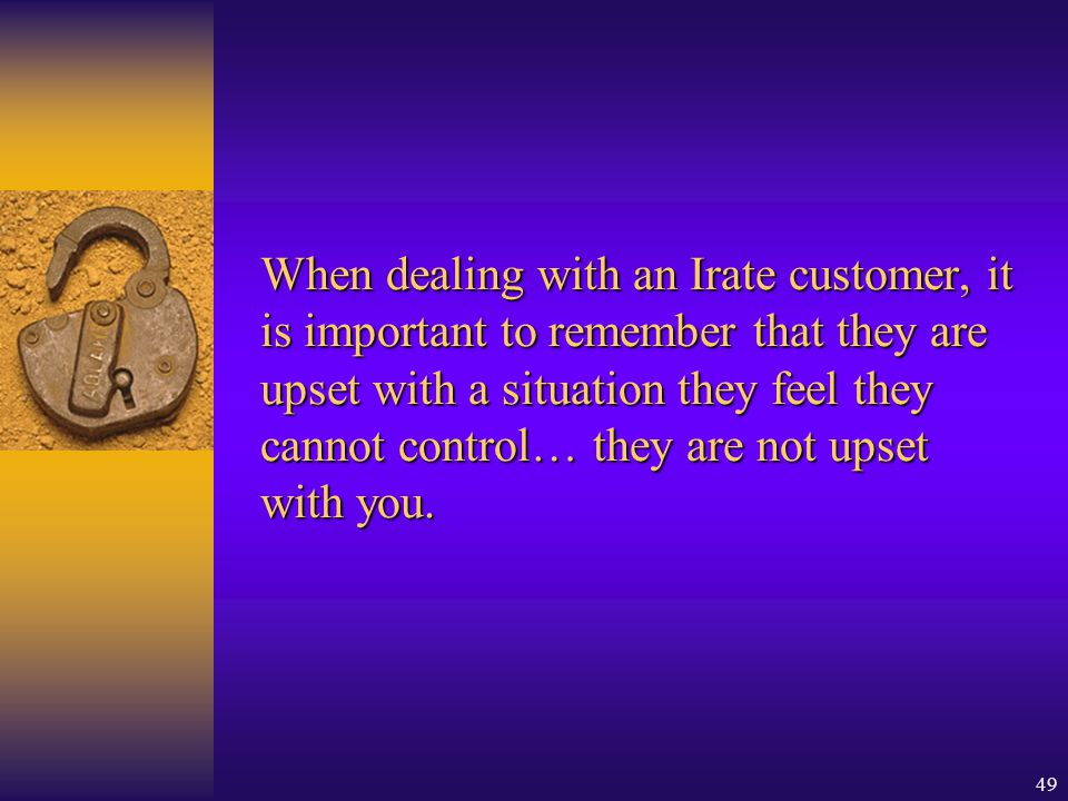 When dealing with an Irate customer, it is important to remember that they are upset with a situation they feel they cannot control… they are not upset with you.