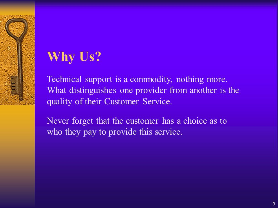 Why Us Technical support is a commodity, nothing more. What distinguishes one provider from another is the quality of their Customer Service.