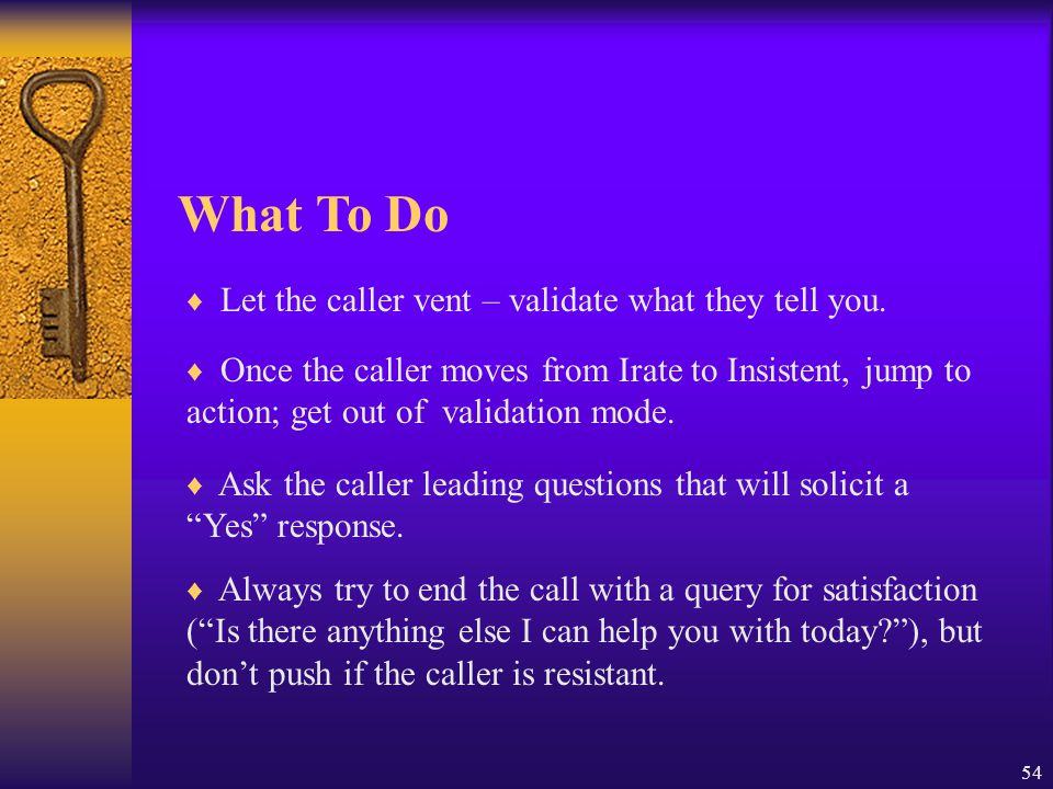 What To Do Let the caller vent – validate what they tell you.