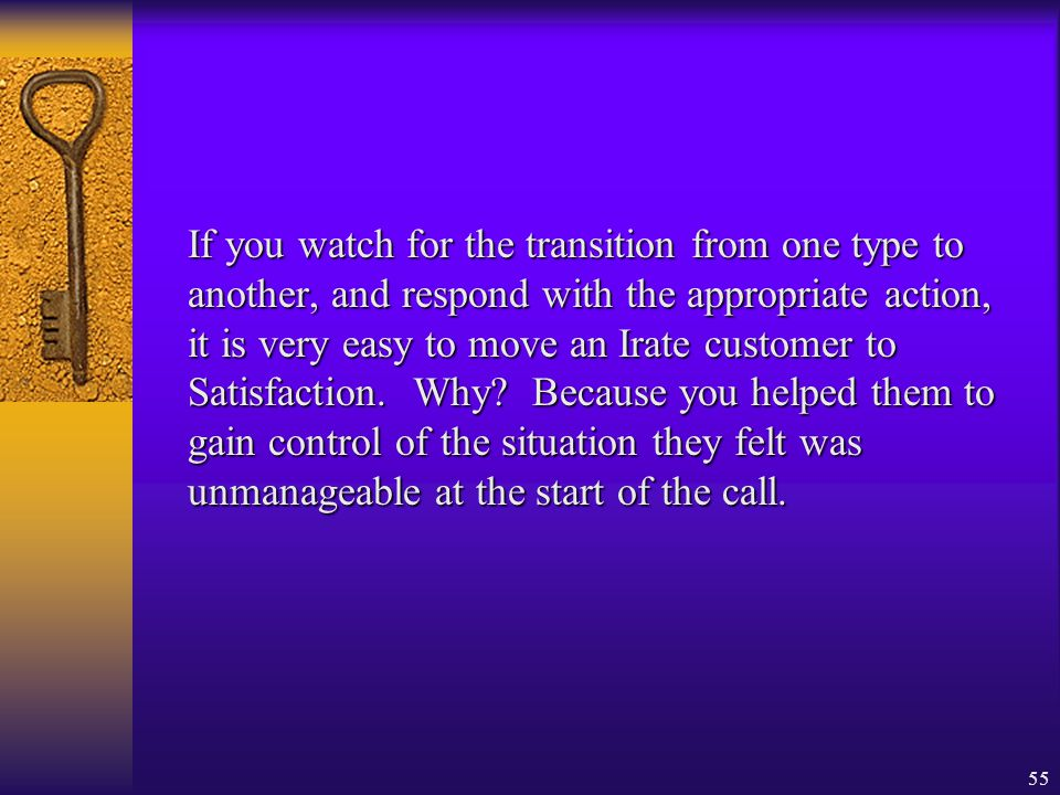 If you watch for the transition from one type to another, and respond with the appropriate action, it is very easy to move an Irate customer to Satisfaction.