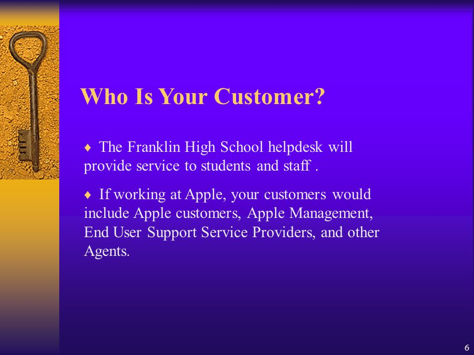 Who Is Your Customer The Franklin High School helpdesk will provide service to students and staff .