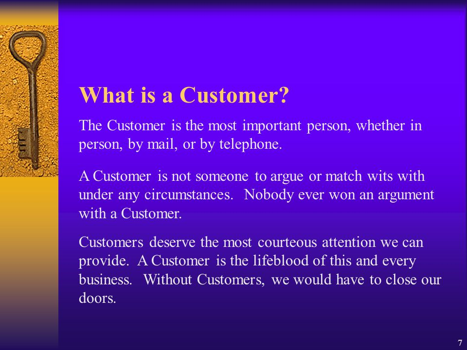 What is a Customer The Customer is the most important person, whether in person, by mail, or by telephone.