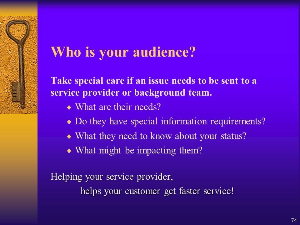 Who is your audience Take special care if an issue needs to be sent to a service provider or background team.
