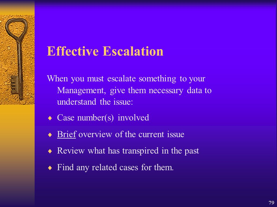 Effective Escalation When you must escalate something to your Management, give them necessary data to understand the issue: